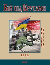 Ю. В. Сорока - Бій під Крутами. 1918