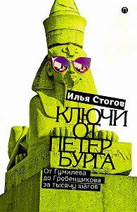 Илья Стогов -Ключи от Петербурга. От Гумилева до Гребенщикова за тысячу шагов