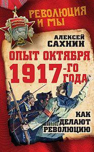 Алексей Сахнин -Опыт Октября 1917 года. Как делают революцию