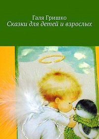 Галя Гришко -Сказки для детей и взрослых