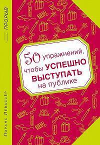Лоранс Левассер - 50 упражнений, чтобы успешно выступать на публике