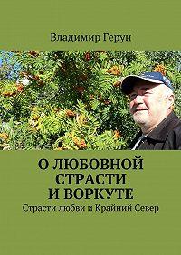 Владимир Герун -Олюбовной страсти иВоркуте. Страсти любви иКрайний Север