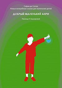 София Сегюр - Добрый маленький Анри. Новые волшебные сказки для маленьких детей