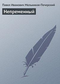 Павел Мельников-Печерский -Непременный