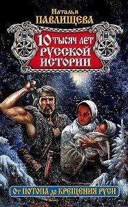 Наталья Павлищева -10 тысяч лет русской истории. От Потопа до Крещения Руси