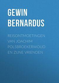Bernardus Gewin -Reisontmoetingen van Joachim Polsbroekerwoud en zijne Vrienden