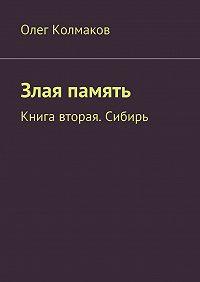 Олег Колмаков -Злая память. Книга вторая. Сибирь