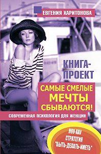 Евгения Харитонова -Самые смелые мечты сбываются! Современная психология для женщин