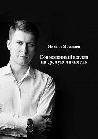 Михаил Москалев -Современный взгляд назрелую личность
