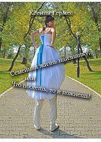 Ксения Гермес - Семейная жизнь наизнанку, или Что посеешь, то ипожнешь!