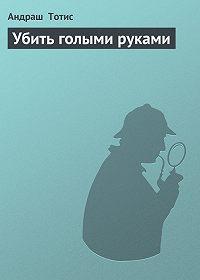 Андраш Тотис - Убить голыми руками