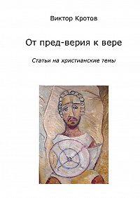 Виктор Кротов -От пред-верия к вере. Статьи на христианские темы