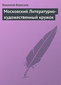 Викентий Вересаев -Московский Литературно-художественный кружок