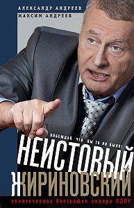 Александр Радьевич Андреев -Неистовый Жириновский. Политическая биография лидера ЛДПР