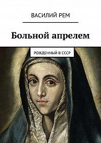 Василий РЕМ - Больной апрелем. Рожденный вСССР