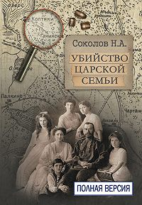 Николай Соколов -Убийство царской семьи. Полная версия