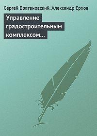 Сергей Братановский -Управление градостроительным комплексом в России (административно-правовой аспект)