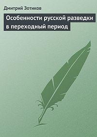 Дмитрий Зотиков -Особенности русской разведки в переходный период