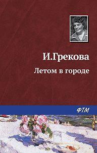 И. Грекова -Летом в городе