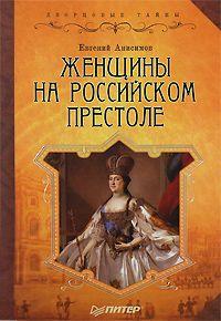Евгений Викторович Анисимов -Женщины на российском престоле