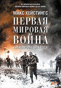 Макс Хейстингс -Первая мировая война. Катастрофа 1914 года