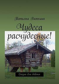 Татьяна Вяткина -Чудеса расчудесные! Сказка для девочек