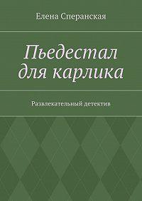 Елена Сперанская - Пьедестал для карлика. Развлекательный детектив