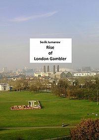 Serik Jumanov -Rise ofLondon Gambler. Second edition