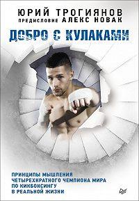 Алекс Новак -Добро с кулаками. Принципы мышления четырехкратного чемпиона мира по кикбоксингу в реальной жизни