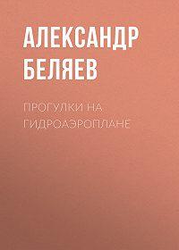 Александр Беляев -Прогулки на гидроаэроплане