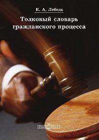 Константин Лебедь -Толковый словарь гражданского процесса