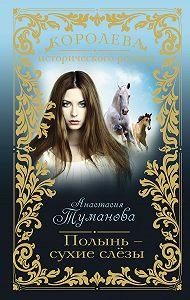 Анастасия Туманова - Полынь – сухие слёзы