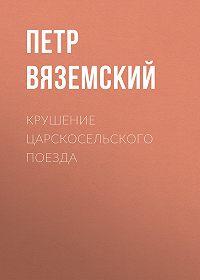 Петр Андреевич Вяземский -Крушение царскосельского поезда