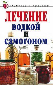 Ирина Ульянова - Лечение водкой и самогоном