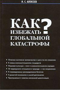Иван Алексеев -Как избежать глобальной катастрофы?