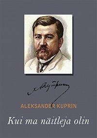 Aleksandr Kuprin -Kui ma näitleja olin