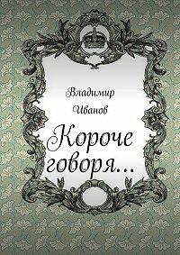 Владимир Иванов -Короче говоря…