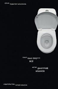 Дмитрий Иванов -Как прое*** всё
