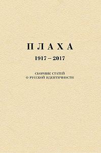 Александр Щипков -Плаха. 1917–2017. Сборник статей о русской идентичности
