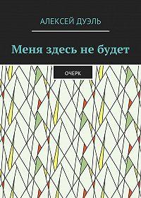 Алексей Дуэль -Меня здесь небудет. Очерк