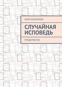Инна Максимова -Случайная исповедь. Продолжение