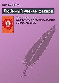 Кир Булычев - Любимый ученик факира