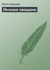 Юлия Савельева - Лечение овощами