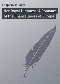 William Le Queux -Her Royal Highness: A Romance of the Chancelleries of Europe