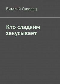 Виталий Скворец -Кто сладким закусывает