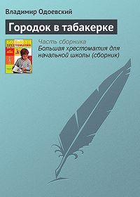 Владимир Одоевский -Городок в табакерке