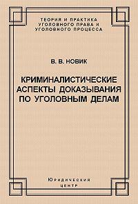 Валерий Новик - Криминалистические аспекты доказывания по уголовным делам