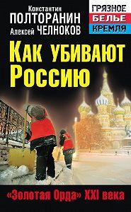 Алексей Челноков -Как убивают Россию. «Золотая Орда» XXI века