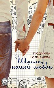 Людмила Толмачева - Школа нашей любви