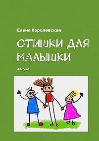 Елена Королевская -Стишки для малышки. Азбука